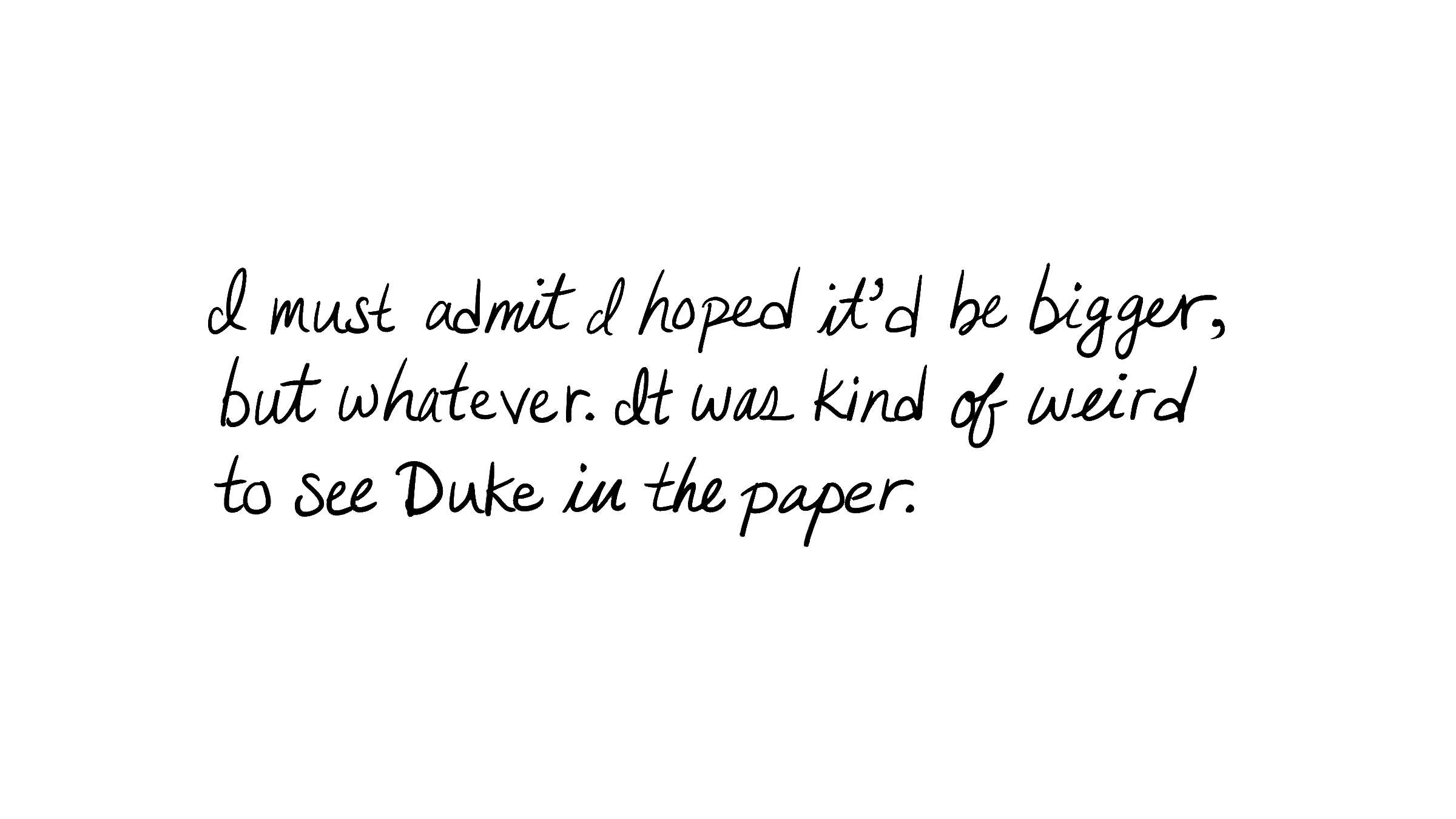 I must admit I hoped it'd be bigger, but whatever. It was kind of weird to see Duke in the paper.