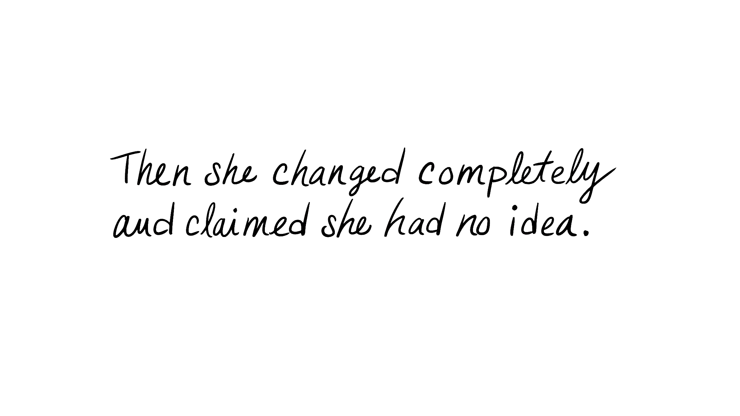 Then she changed completely and claimed she had no idea.