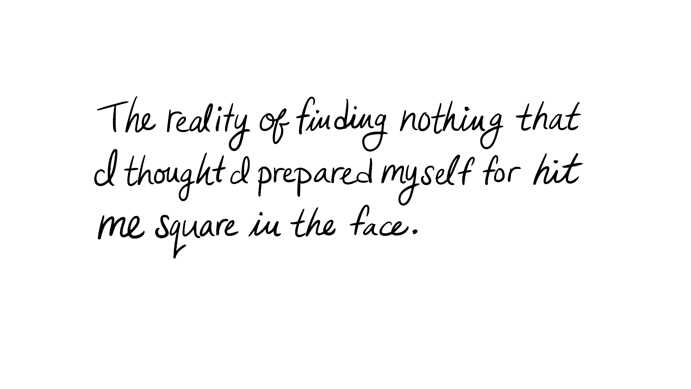 The reality of finding nothing that I thought I prepared myself for hit me square in the face.